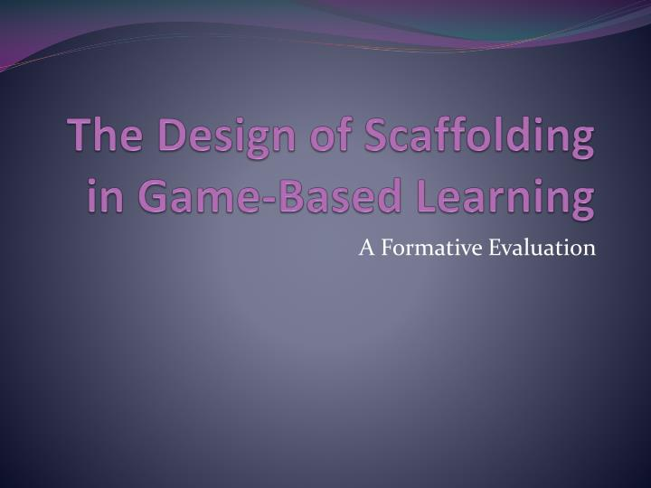 The design of scaffolding in game based learning