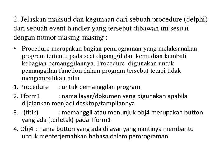 2. Jelaskan maksud dan kegunaan dari sebuah procedure (delphi)    dari sebuah event handler yang tersebut dibawah ini sesuai dengan nomor masing-masing :