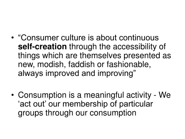 """Consumer culture is about continuous"