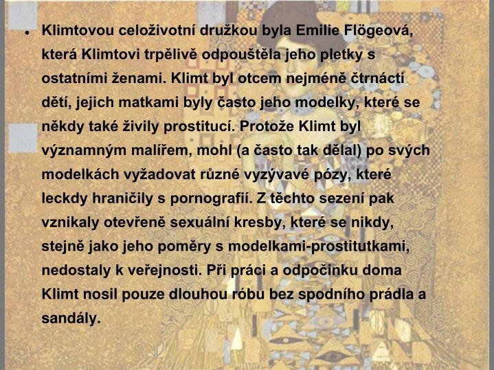 Klimtovou celoživotní družkou byla Emilie Flögeová, která Klimtovi trpělivě odpouštěla jeho pletky s ostatními ženami. Klimt byl otcem nejméně čtrnácti dětí, jejich matkami byly často jeho modelky, které se někdy také živily prostitucí. Protože Klimt byl významným malířem, mohl (a často tak dělal) po svých modelkách vyžadovat různé vyzývavé pózy, které leckdy hraničily s pornografií. Z těchto sezení pak vznikaly otevřeně sexuální kresby, které se nikdy, stejně jako jeho poměry s modelkami-prostitutkami, nedostaly k veřejnosti. Při práci a odpočinku doma Klimt nosil pouze dlouhou róbu bez spodního prádla a sandály.
