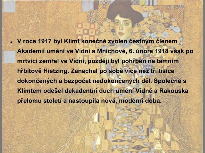 V roce 1917 byl Klimt konečně zvolen čestným členem Akademií umění ve Vídni a Mnichově, 6. února 1918 však po mrtvici zemřel ve Vídni, později byl pohřben na tamním hřbitově Hietzing. Zanechal po sobě více než tři tisíce dokončených a bezpočet nedokončených děl. Společně s Klimtem odešel dekadentní duch umění Vídně a Rakouska přelomu století a nastoupila nová, moderní doba.