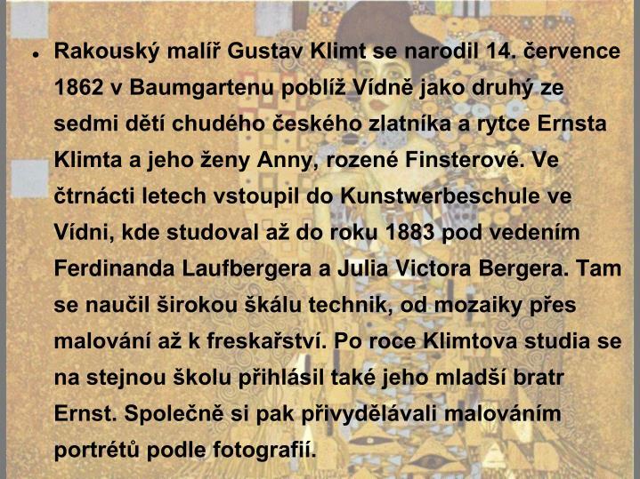Rakouský malíř Gustav Klimt se narodil 14. července 1862 v Baumgartenu poblíž Vídně jako druhý ze sedmi dětí chudého českého zlatníka a rytce Ernsta Klimta a jeho ženy Anny, rozené Finsterové. Ve čtrnácti letech vstoupil do Kunstwerbeschule ve Vídni, kde studoval až do roku 1883 pod vedením Ferdinanda Laufbergera a Julia Victora Bergera. Tam se naučil širokou škálu technik, od mozaiky přes malování až k freskařství. Po roce Klimtova studia se na stejnou školu přihlásil také jeho mladší bratr Ernst. Společně si pak přivydělávali malováním portrétů podle fotografií.