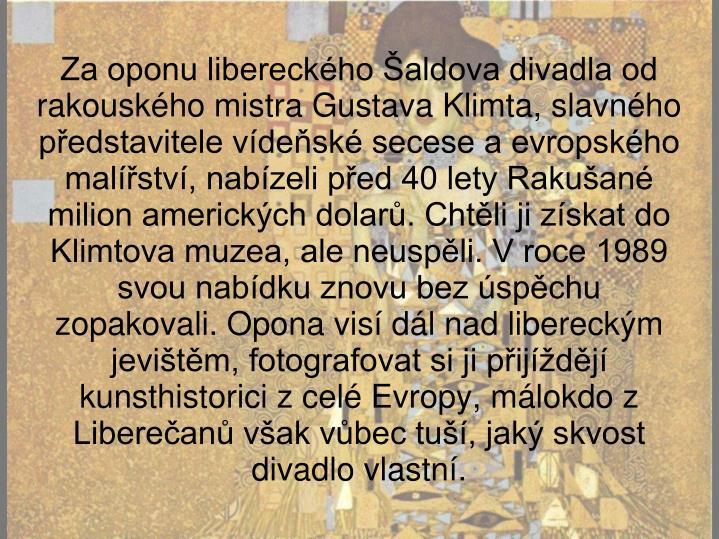 Za oponu libereckého Šaldova divadla od rakouského mistra Gustava Klimta, slavného představitele vídeňské secese a evropského malířství, nabízeli před 40 lety Rakušané milion amerických dolarů. Chtěli ji získat do Klimtova muzea, ale neuspěli. V roce 1989 svou nabídku znovu bez úspěchu zopakovali. Opona visí dál nad libereckým jevištěm, fotografovat si ji přijíždějí kunsthistorici z celé Evropy, málokdo z Liberečanů však vůbec tuší, jaký skvost divadlo vlastní.