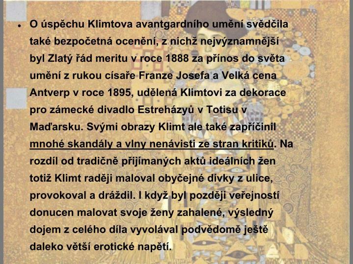 O úspěchu Klimtova avantgardního umění svědčila také bezpočetná ocenění, z nichž nejvýznamnější byl Zlatý řád meritu v roce 1888 za přínos do světa umění z rukou císaře Franze Josefa a Velká cena Antverp v roce 1895, udělená Klimtovi za dekorace pro zámecké divadlo Estreházyů v Totisu v Maďarsku. Svými obrazy Klimt ale také zapříčinil