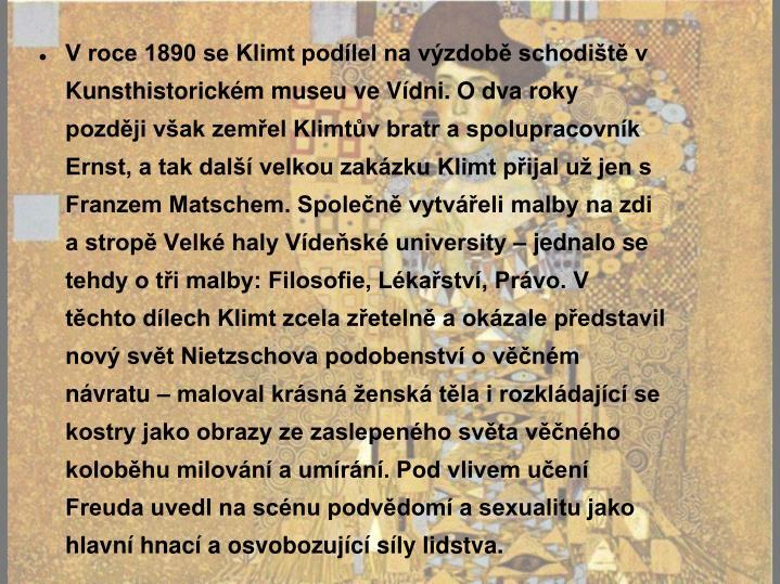 V roce 1890 se Klimt podílel na výzdobě schodiště v Kunsthistorickém museu ve Vídni. O dva roky později však zemřel Klimtův bratr a spolupracovník Ernst, a tak další velkou zakázku Klimt přijal už jen s Franzem Matschem. Společně vytvářeli malby na zdi a stropě Velké haly Vídeňské university – jednalo se tehdy o tři malby: Filosofie, Lékařství, Právo. V těchto dílech Klimt zcela zřetelně a okázale představil nový svět Nietzschova podobenství o věčném návratu – maloval krásná ženská těla i rozkládající se kostry jako obrazy ze zaslepeného světa věčného koloběhu milování a umírání. Pod vlivem učení Freuda uvedl na scénu podvědomí a sexualitu jako hlavní hnací a osvobozující síly lidstva.