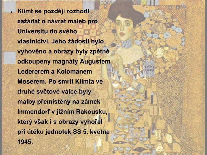 Klimt se později rozhodl zažádat o návrat maleb pro Universitu do svého vlastnictví. Jeho žádosti bylo vyhověno a obrazy byly zpětně odkoupeny magnáty Augustem Ledererem a Kolomanem Moserem. Po smrti Klimta ve druhé světové válce byly malby přemístěny na zámek Immendorf v jižním Rakousku, který však i s obrazy vyhořel při útěku jednotek SS 5. května 1945.