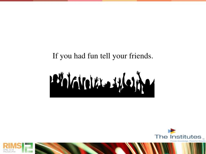 If you had fun tell your friends.