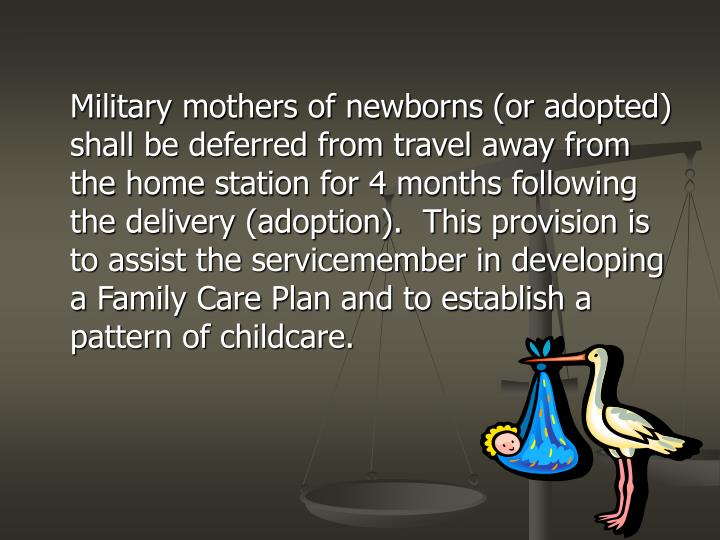 Military mothers of newborns (or adopted) shall be deferred from travel away from the home station for 4 months following the delivery (adoption).  This provision is to assist the servicemember in developing a Family Care Plan and to establish a pattern of childcare.