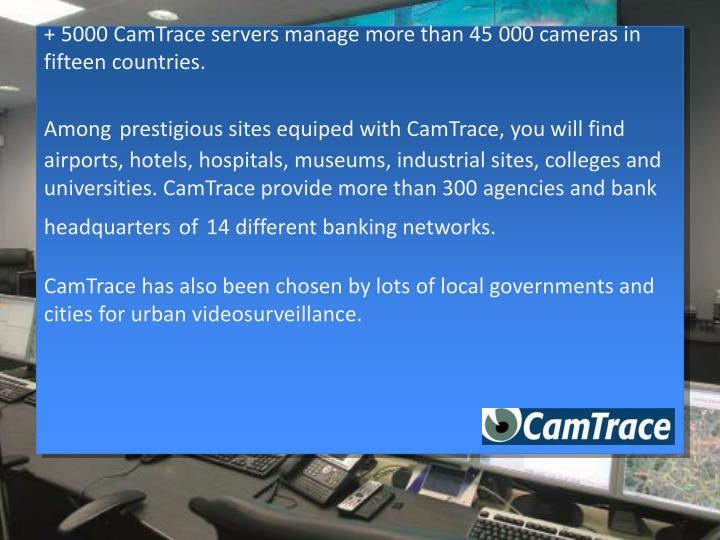 + 5000 CamTrace servers manage more than 45 000 cameras in fifteen countries.