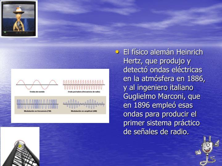El físico alemán Heinrich Hertz, que produjo y detectó ondas eléctricas en la atmósfera en 1886, y al ingeniero italiano Guglielmo Marconi, que en 1896 empleó esas ondas para producir el primer sistema práctico de señales de radio.