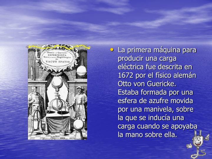 La primera máquina para producir una carga eléctrica fue descrita en 1672 por el físico alemán Otto von Guericke. Estaba formada por una esfera de azufre movida por una manivela, sobre la que se inducía una carga cuando se apoyaba la mano sobre ella.