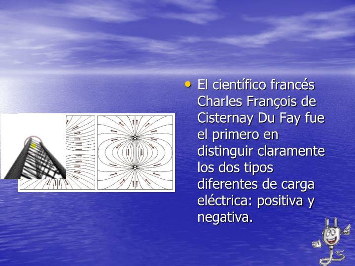 El científico francés Charles François de Cisternay Du Fay fue el primero en distinguir claramente los dos tipos diferentes de carga eléctrica: positiva y negativa.
