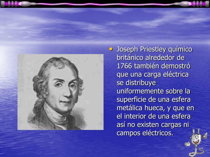 Joseph Priestley químico británico alrededor de 1766 también demostró que una carga eléctrica se distribuye uniformemente sobre la superficie de una esfera metálica hueca, y que en el interior de una esfera así no existen cargas ni campos eléctricos.