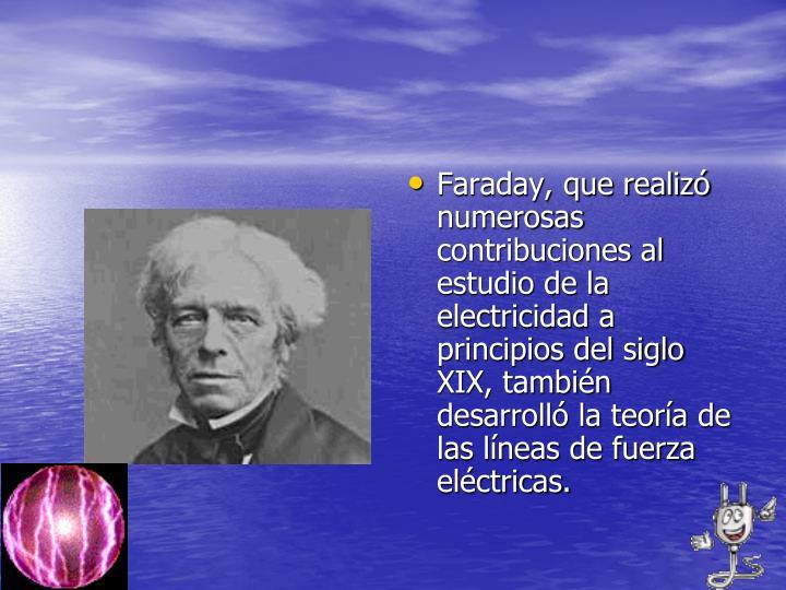 Faraday, que realizó numerosas contribuciones al estudio de la electricidad a principios del siglo XIX, también desarrolló la teoría de las líneas de fuerza eléctricas.
