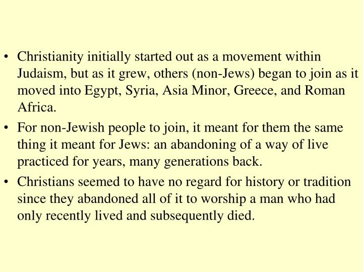Christianity initially started out as a movement within Judaism, but as it grew, others (non-Jews) began to join as it moved into Egypt, Syria, Asia Minor, Greece, and Roman Africa.