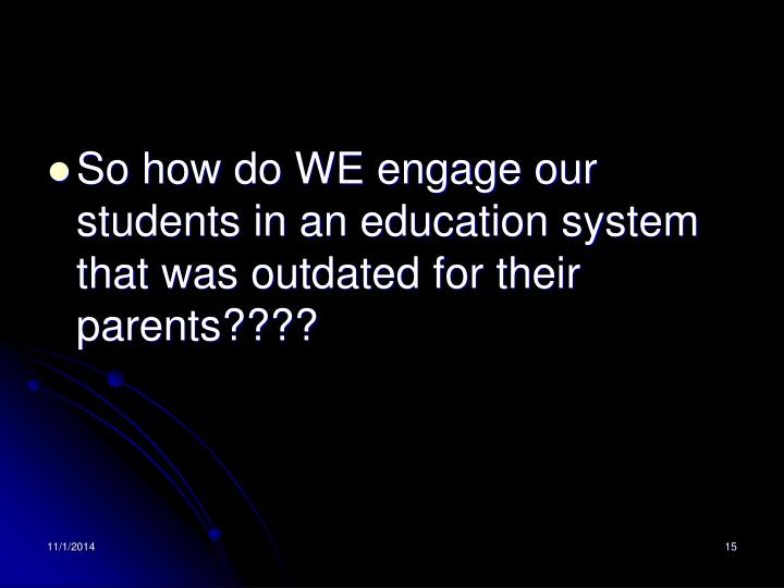 So how do WE engage our students in an education system that was outdated for their parents????