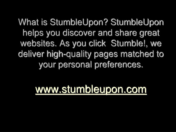 What is StumbleUpon? StumbleUpon helps you discover and share great websites. As you click  Stumble!, we deliver high-quality pages matched to your personal preferences.