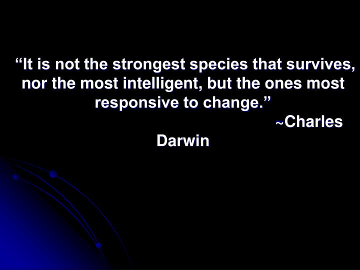 """It is not the strongest species that survives, nor the most intelligent, but the ones most responsive to change."""