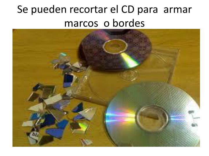 Se pueden recortar el CD para  armar marcos  o bordes