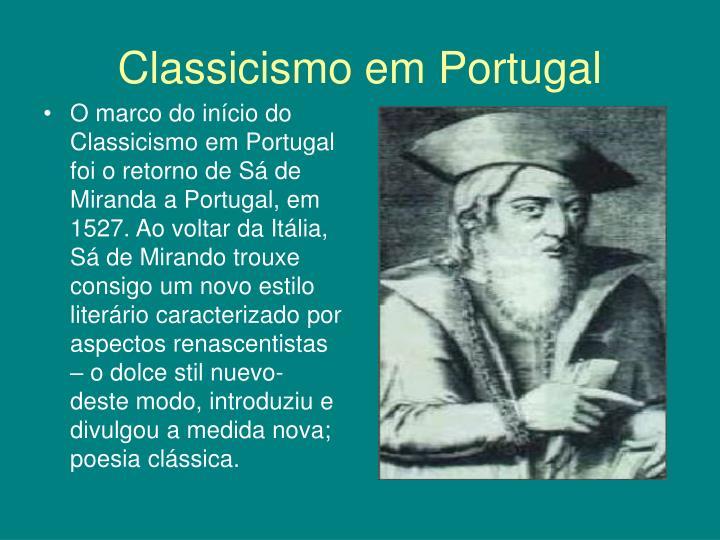 O marco do início do Classicismo em Portugal foi o retorno de Sá de Miranda a Portugal, em 1527. Ao voltar da Itália, Sá de Mirando trouxe consigo um novo estilo literário caracterizado por aspectos renascentistas – o dolce stil nuevo- deste modo, introduziu e divulgou a medida nova; poesia clássica.