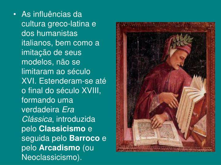 As influncias da cultura greco-latina e dos humanistas italianos, bem como a imitao de seus modelos, no se limitaram ao sculo XVI. Estenderam-se at o final do sculo XVIII, formando uma verdadeira