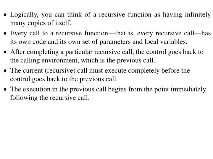 Logically, you can think of a recursive function as having infinitely many copies of itself.