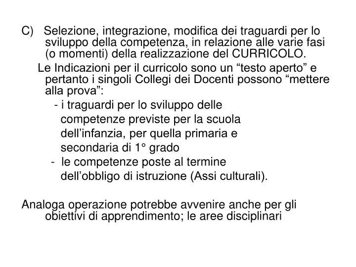 C)   Selezione, integrazione, modifica dei traguardi per lo sviluppo della competenza, in relazione alle varie fasi (o momenti) della realizzazione del CURRICOLO.