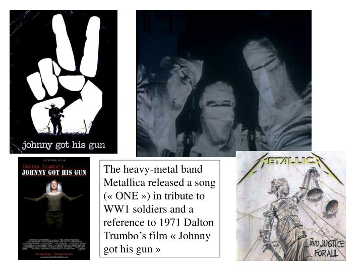 The heavy-metal band Metallica released a song («ONE») in tribute to WW1 soldiers and a reference to 1971 Dalton Trumbo's film «Johnny got his gun»