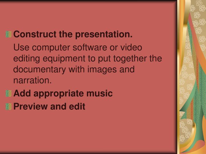 Construct the presentation.
