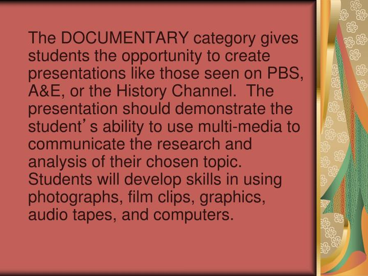 The DOCUMENTARY category gives students the opportunity to create presentations like those seen on PBS, A&E, or the History Channel.  The presentation should demonstrate the student