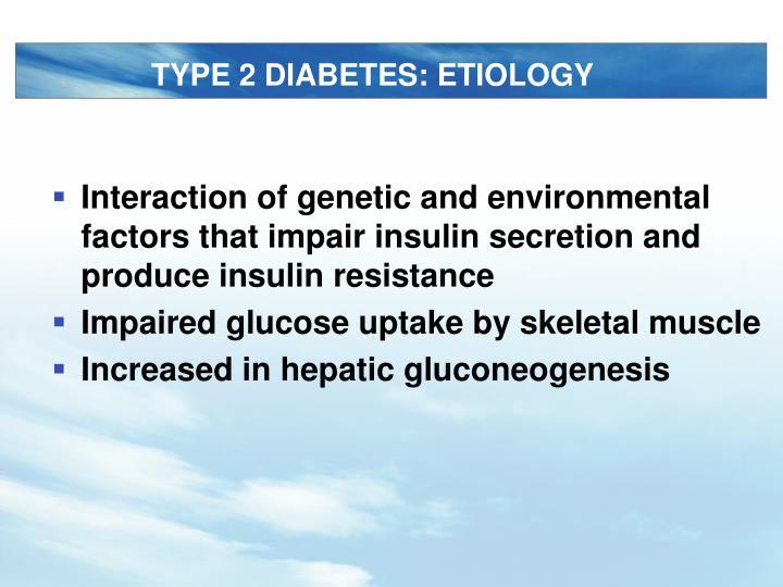 TYPE 2 DIABETES: ETIOLOGY