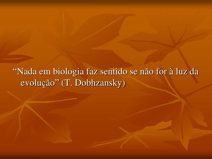 """""""Nada em biologia faz sentido se não for à luz da evolução"""" (T. Dobhzansky)"""