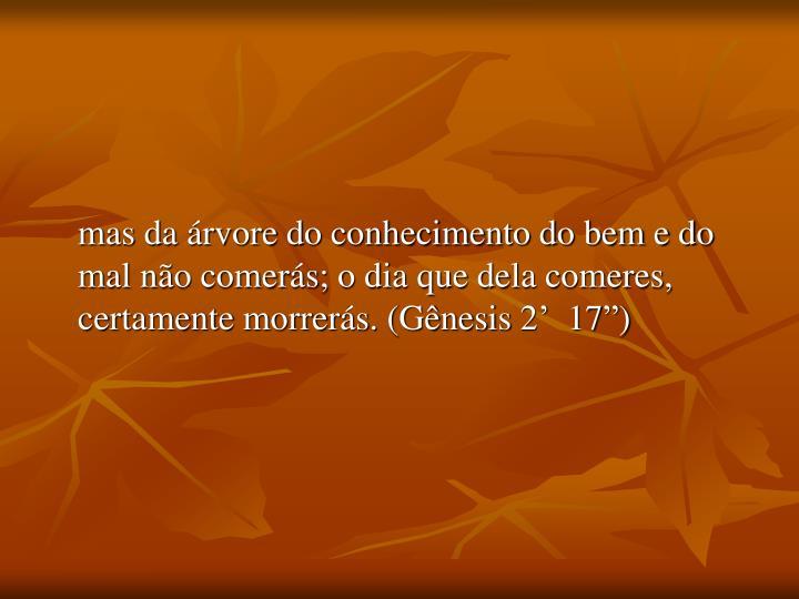 """mas da árvore do conhecimento do bem e do mal não comerás; o dia que dela comeres, certamente morrerás. (Gênesis 2'  17"""")"""