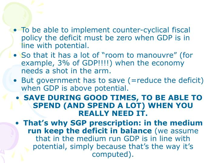 To be able to implement counter-cyclical fiscal policy the deficit must be zero when GDP is in line with potential.