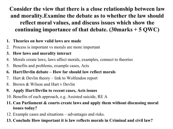 Consider the view that there is a close relationship between law and morality.Examine the debate as to whether the law should reflect moral values, and discuss issues which show the continuing importance of that debate. (30marks + 5 QWC)