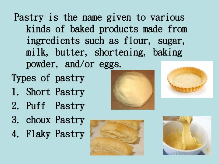 Pastry is the name given to various kinds of baked products made from ingredients such as flour, sugar, milk, butter, shortening, baking powder, and/or eggs.