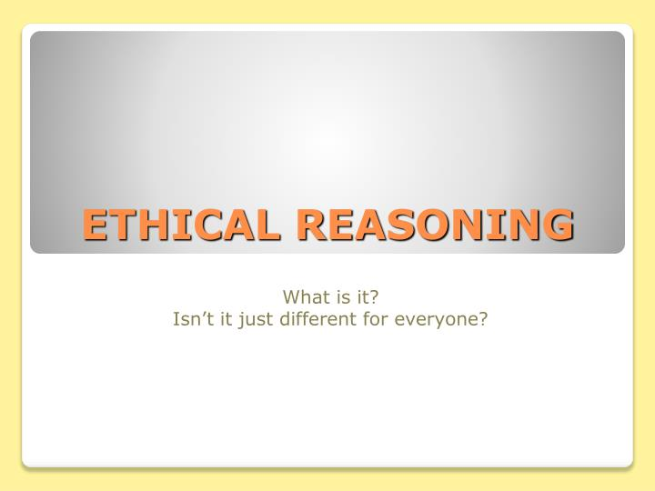 ethical reasoning In ethical reasoning we value acting with a good intention and achieving the best outcome when these arguments clash, we become creative f or instance, we generally believe we should tell the truth, but at times we lie to avoid hurting someone's feelings or being embarrassed.