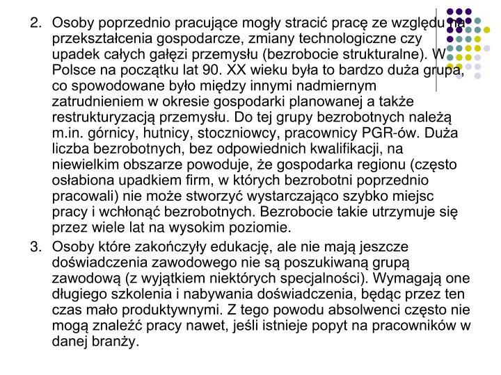 Osoby poprzednio pracujące mogły stracić pracę ze względu na przekształcenia gospodarcze, zmiany technologiczne czy upadek całych gałęzi przemysłu (bezrobocie strukturalne). W Polsce na początku lat 90. XX wieku była to bardzo duża grupa, co spowodowane było między innymi nadmiernym zatrudnieniem w okresie gospodarki planowanej a także restrukturyzacją przemysłu. Do tej grupy bezrobotnych należą m.in. górnicy, hutnicy, stoczniowcy, pracownicy PGR-ów. Duża liczba bezrobotnych, bez odpowiednich kwalifikacji, na niewielkim obszarze powoduje, że gospodarka regionu (często osłabiona upadkiem firm, w których bezrobotni poprzednio pracowali) nie może stworzyć wystarczająco szybko miejsc pracy i wchłonąć bezrobotnych. Bezrobocie takie utrzymuje się przez wiele lat na wysokim poziomie.