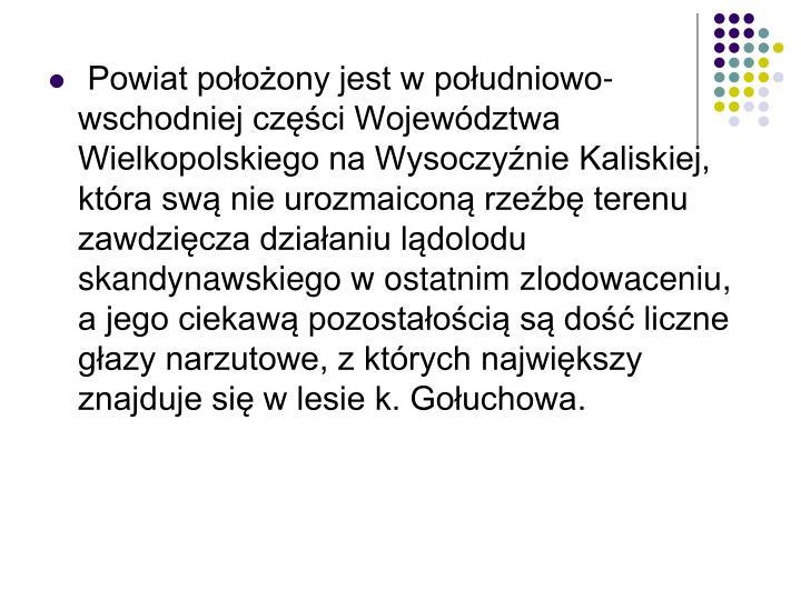 Powiat położony jest w południowo-wschodniej części Województwa Wielkopolskiego na Wysoczyźnie Kaliskiej, która swą nie urozmaiconą rzeźbę terenu zawdzięcza działaniu lądolodu skandynawskiego w ostatnim zlodowaceniu, a jego ciekawą pozostałością są dość liczne głazy narzutowe, z których największy znajduje się w lesie k. Gołuchowa.