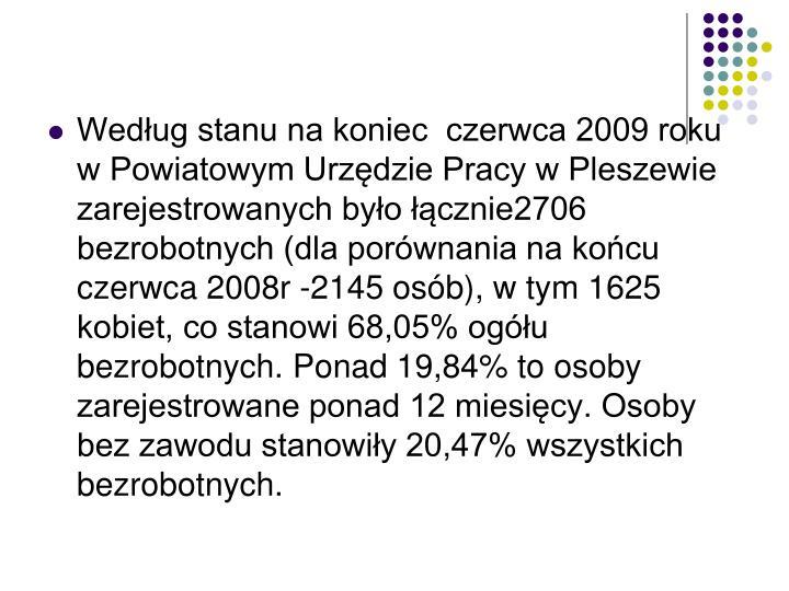 Według stanu na koniec  czerwca 2009 roku w Powiatowym Urzędzie Pracy w Pleszewie zarejestrowanych było łącznie2706 bezrobotnych (dla porównania na końcu czerwca 2008r -2145 osób), w tym 1625 kobiet, co stanowi 68,05% ogółu bezrobotnych. Ponad 19,84% to osoby zarejestrowane ponad 12 miesięcy. Osoby bez zawodu stanowiły 20,47% wszystkich bezrobotnych.