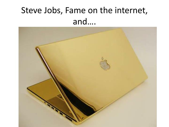 Steve Jobs, Fame on the internet, and….