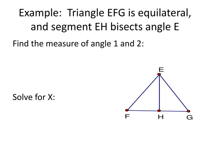 Example:  Triangle EFG is equilateral, and segment EH bisects angle E