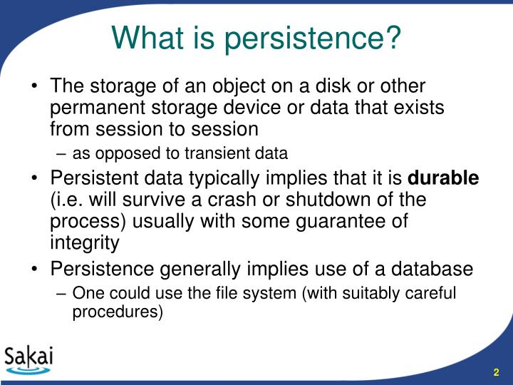 The storage of an object on a disk or other permanent storage device or data that exists from session to session