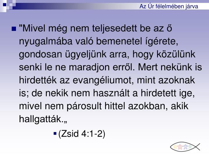 """""""Mivel mg nem teljesedett be az  nyugalmba val bemenetel grete, gondosan gyeljnk arra, hogy kzlnk senki le ne maradjon errl. Mert neknk is hirdettk az evangliumot, mint azoknak is; de nekik nem hasznlt a hirdetett ige, mivel nem prosult hittel azokban, akik hallgattk."""