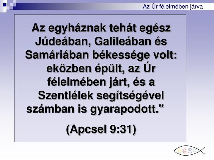"""Az egyhznak teht egsz Jdeban, Galileban s Samriban bkessge volt: ekzben plt, az r flelmben jrt, s a Szentllek segtsgvel szmban is gyarapodott."""""""