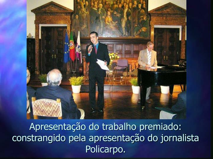 Apresentação do trabalho premiado: constrangido pela apresentação do jornalista Policarpo.