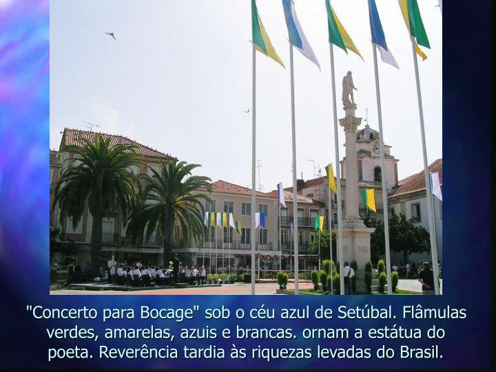 """""""Concerto para Bocage"""" sob o céu azul de Setúbal. Flâmulas verdes, amarelas, azuis e brancas. ornam a estátua do poeta. Reverência tardia às riquezas levadas do Brasil."""