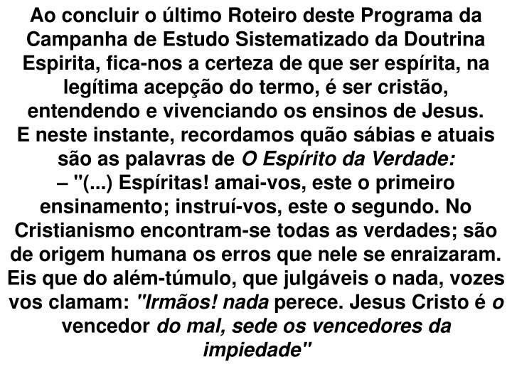 Ao concluir o último Roteiro deste Programa da Campanha de Estudo Sistematizado da Doutrina Espirita, fica-nos a certeza de que ser espírita, na legítima acepção do termo, é ser cristão, entendendo e vivenciando os ensinos de Jesus.
