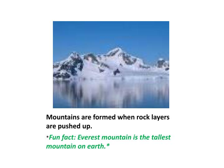 Mountains are formed when rock layers are pushed up.
