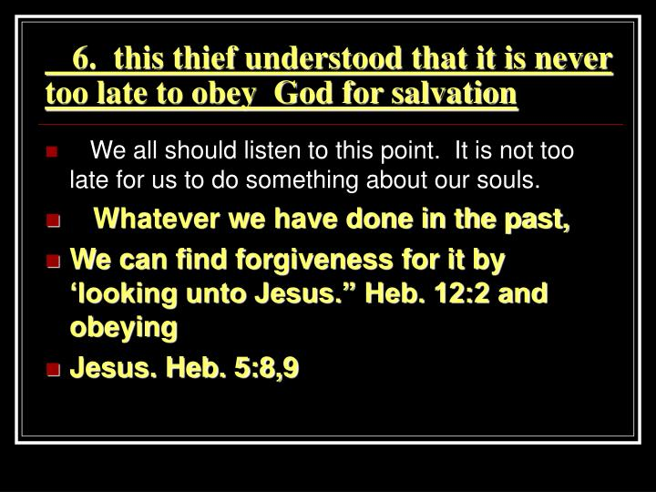 6.  this thief understood that it is never too late to obey  God for salvation